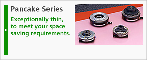 Pancake Series: Exceptionally thin, to meet your space saving requirements.